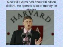Now Bill Gates has about 60 billion dollars. He spends a lot of money on char...