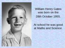 William Henry Gates was born on the 28th October 1955. At school he was good ...