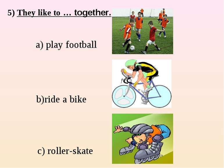 5) They like to … together. a) play football c) roller-skate b)ride a bike