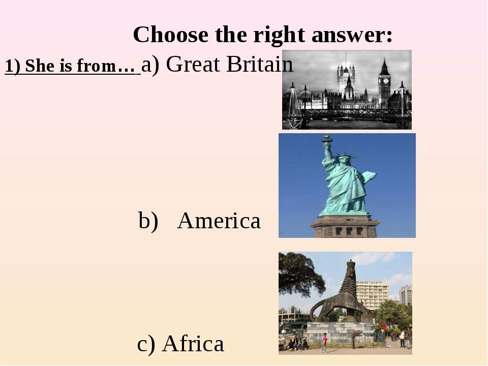 Choose the right answer: 1) She is from… a) Great Britain c) Africa b) America
