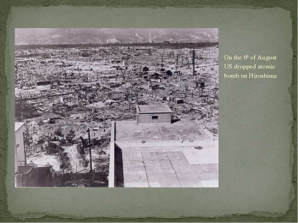 On the 6th of August US dropped atomic bomb on Hiroshima