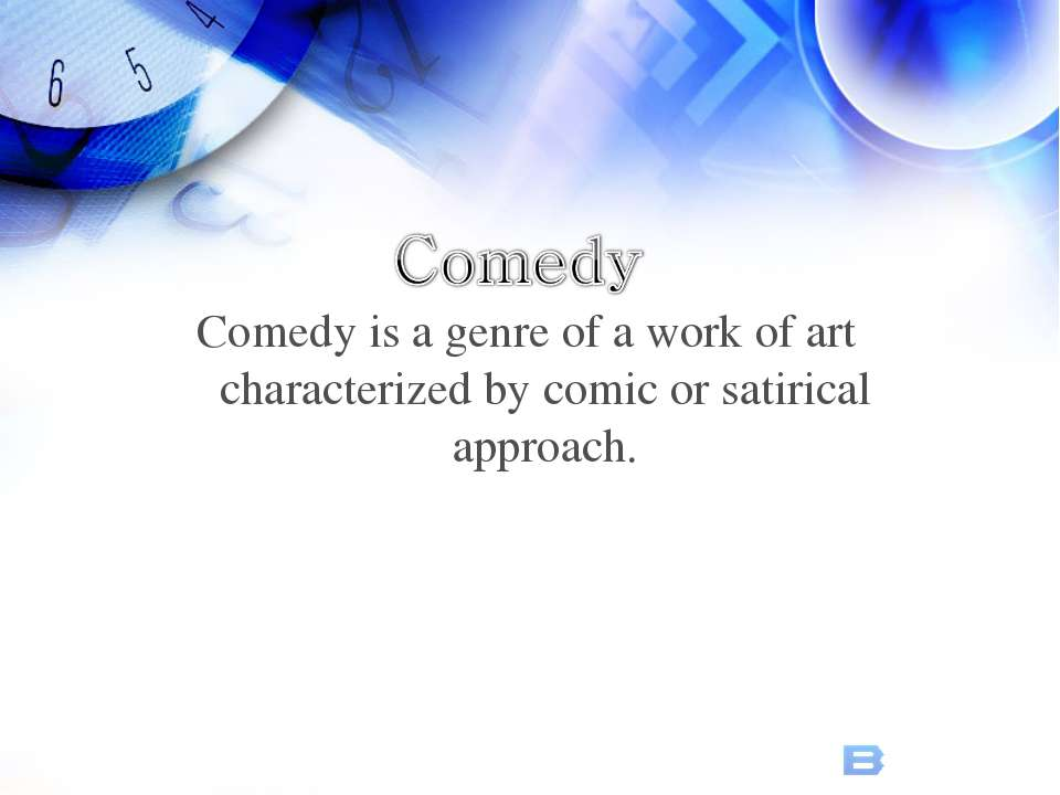 Comedy is a genre of a work of art characterized by comic or satirical approach.