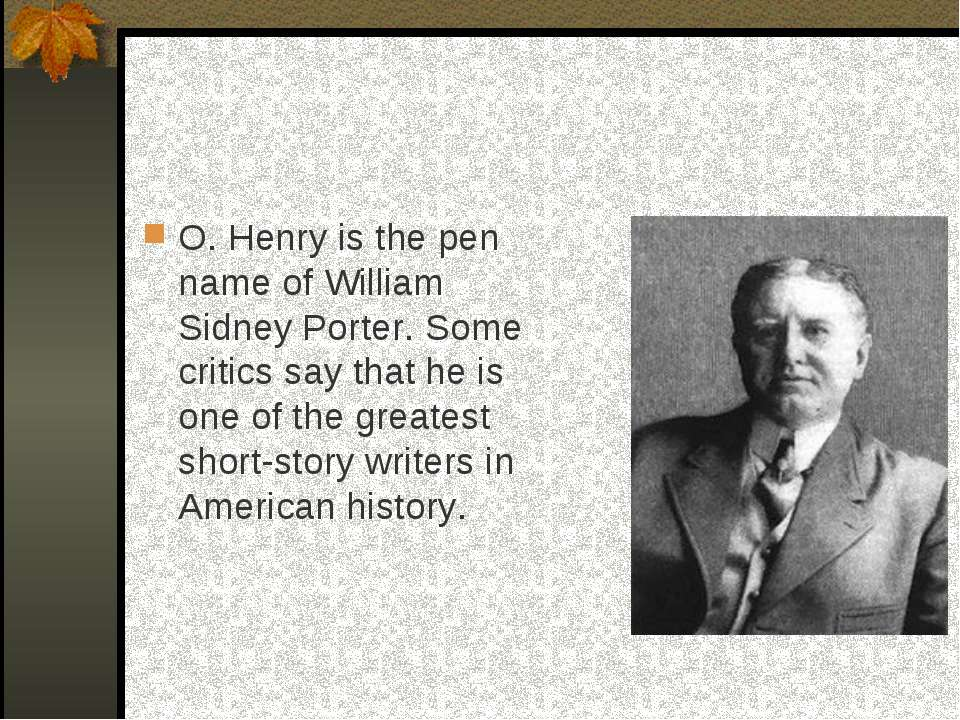 O. Henry is the pen name of William Sidney Porter. Some critics say that he i...