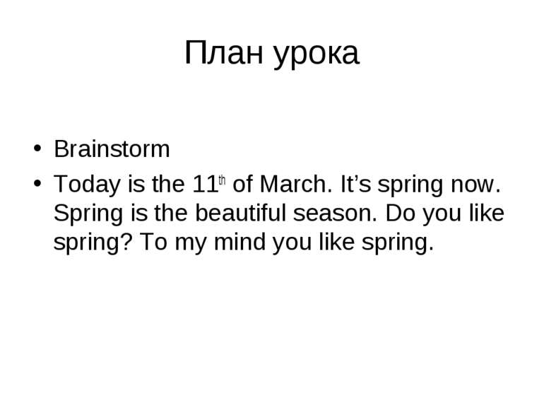 План урока Brainstorm Today is the 11th of March. It's spring now. Spring is ...