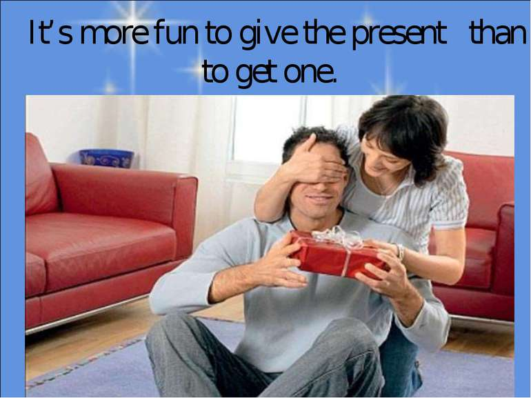 It's more fun to give the present than to get one.