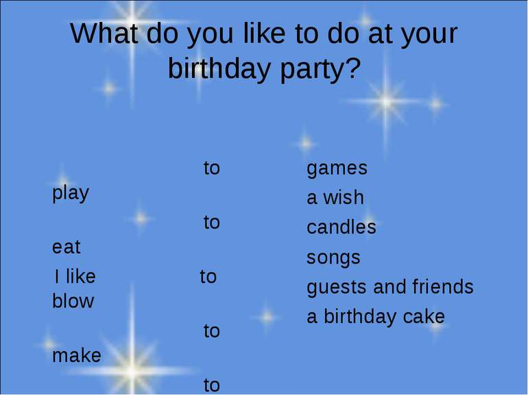 What do you like to do at your birthday party? to play to eat I like to blow ...