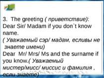 3.The greeting(приветствие): Dear Sir/ Madam if you don`t know name.(Ува...