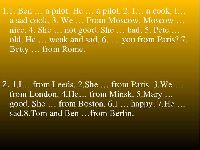 1.1. Ben … a pilot. He … a pilot. 2. I… a cook. I… a sad cook. 3. We … From M...
