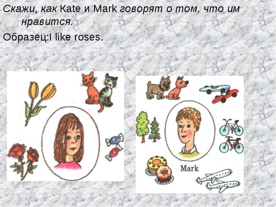 Скажи, как Каte и Mark говорят о том, что им нравится. Образец:I like roses.
