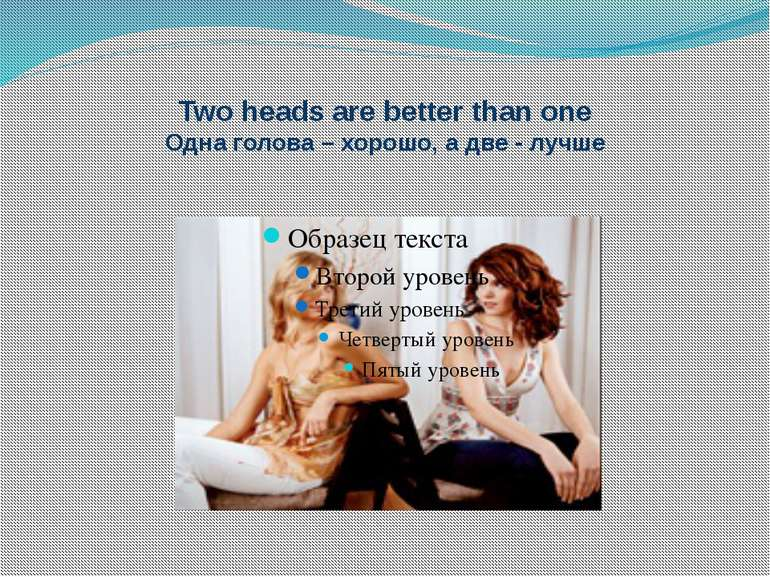 Two heads are better than one Одна голова – хорошо, а две - лучше