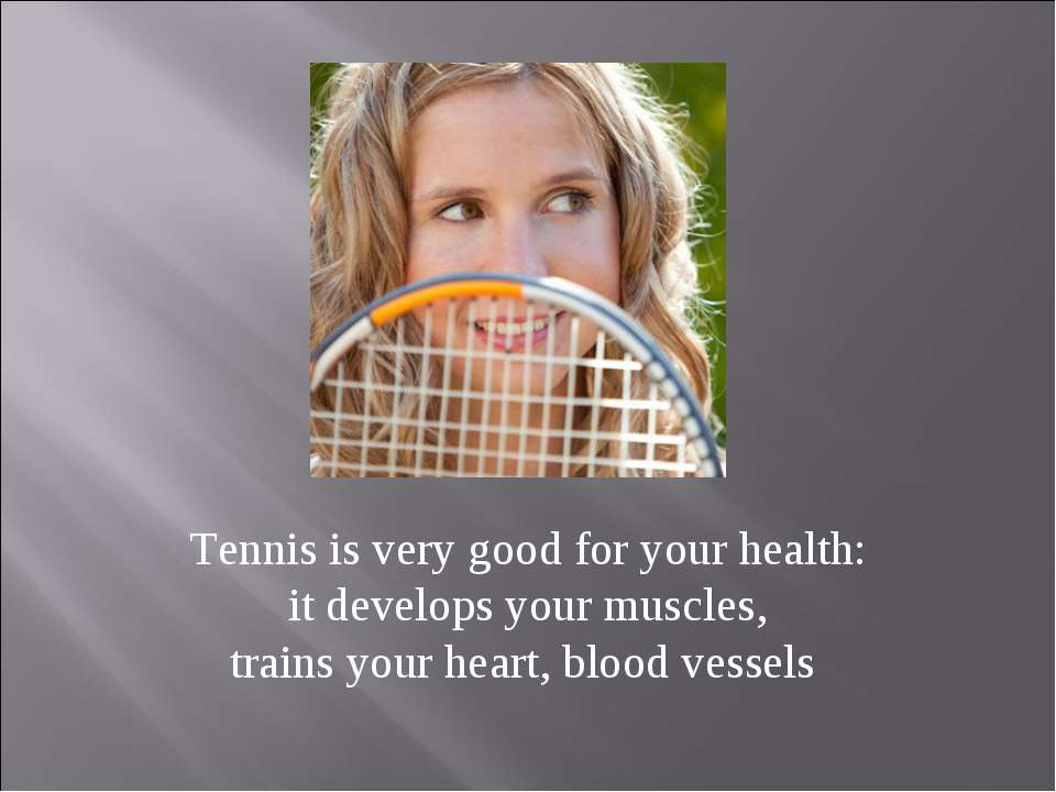 Tennis is very good for your health: it develops your muscles, trains your he...