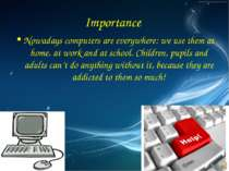 Importance Nowadays computers are everywhere: we use them at home, at work an...