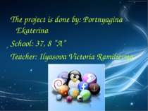 "The project is done by: Portnyagina Ekaterina School: 37, 8 ""A"" Teacher: Ilya..."
