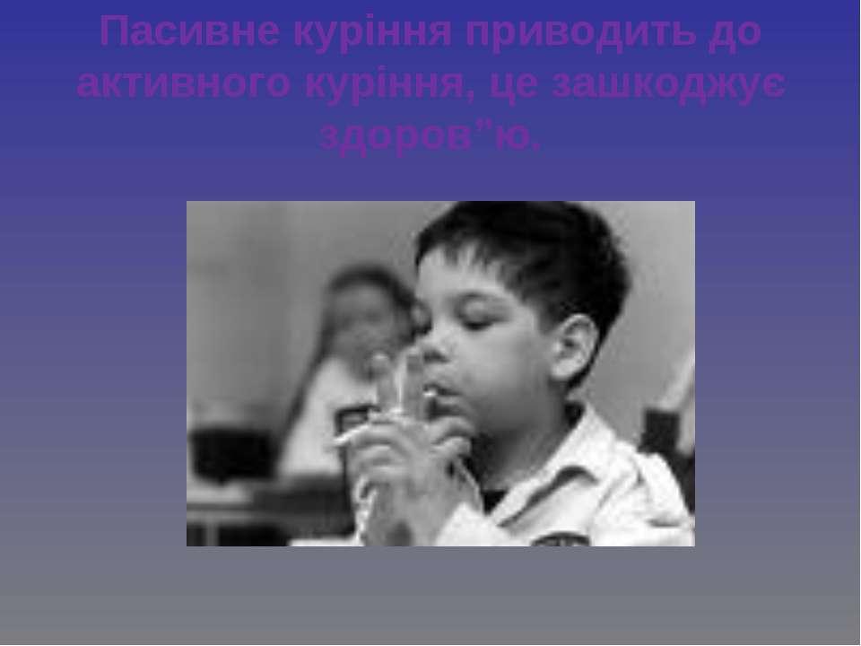 """Пасивне куріння приводить до активного куріння, це зашкоджує здоров""""ю."""