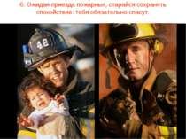 6. Ожидая приезда пожарных, старайся сохранять спокойствие: тебя обязательно ...