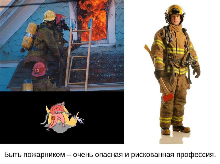 Быть пожарником – очень опасная и рискованная профессия.