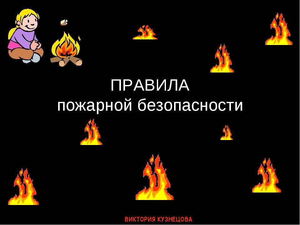 ПРАВИЛА пожарной безопасности ВИКТОРИЯ КУЗНЕЦОВА