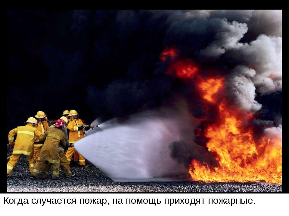 Когда случается пожар, на помощь приходят пожарные.