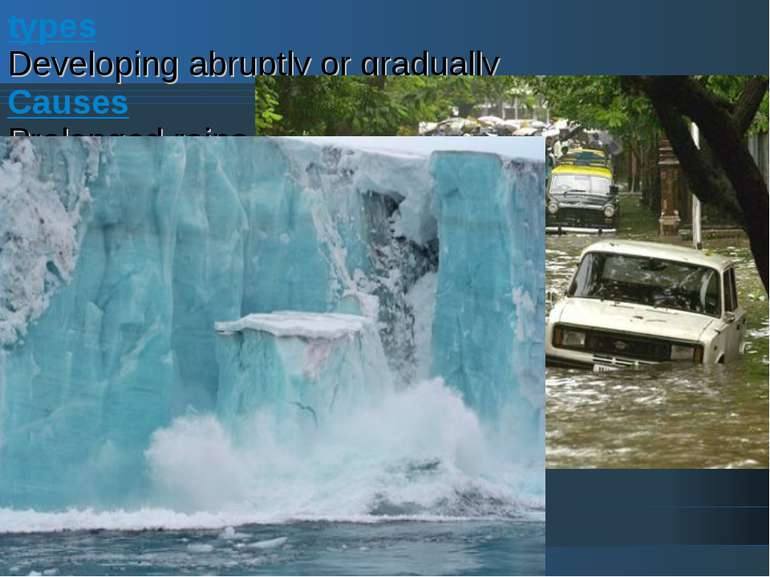 types Developing abruptly or gradually Causes Prolonged rains Snowmelt