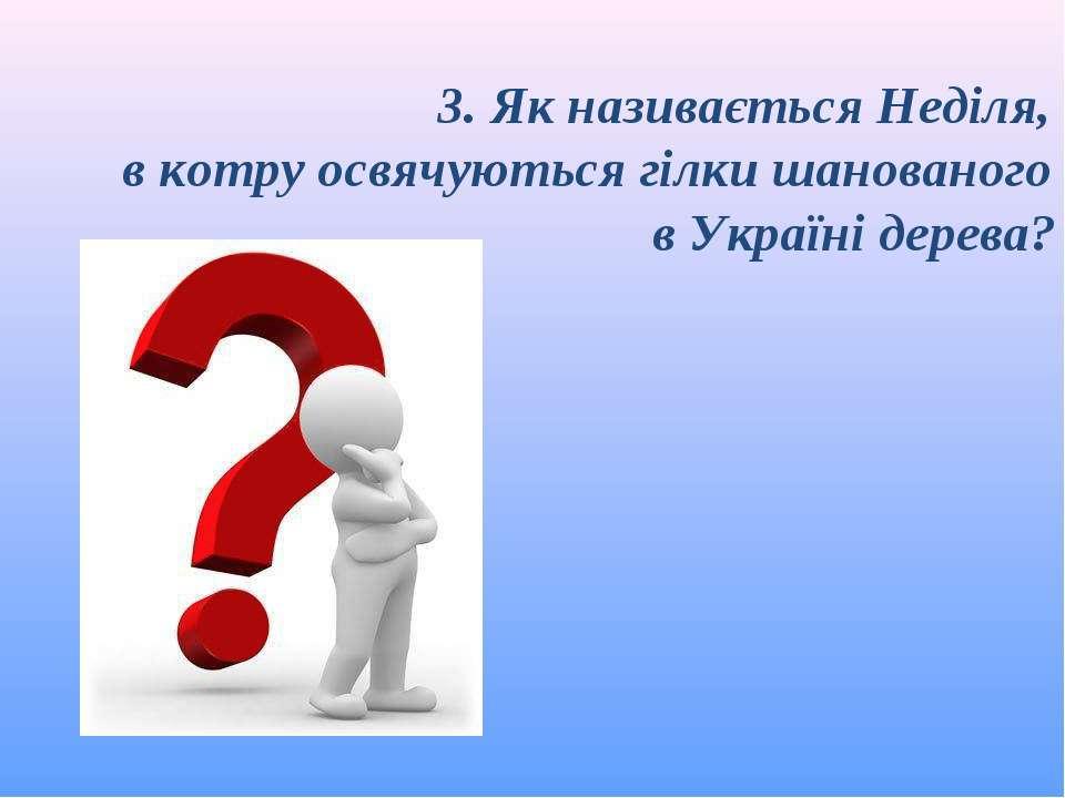 3. Як називається Неділя, в котру освячуються гілки шанованого в Україні дерева?