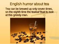 English humor about tea Tea can be brewed up only seven times, on the eighth ...