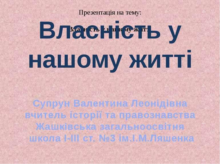 Презентація на тему: Власність у нашому житті Власність у нашому житті Супрун...
