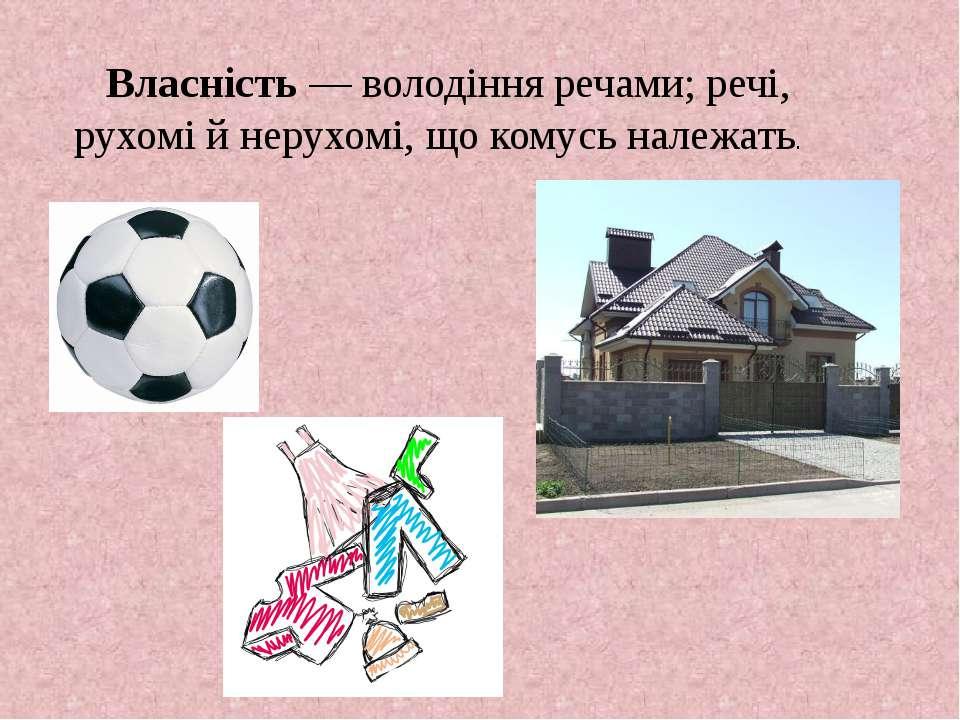 Власність— володіння речами; речі, рухомі й нерухомі, що комусь належать.