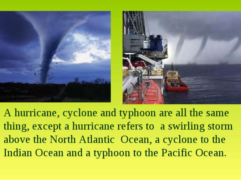 A hurricane, cyclone and typhoon are all the same thing, except a hurricane r...