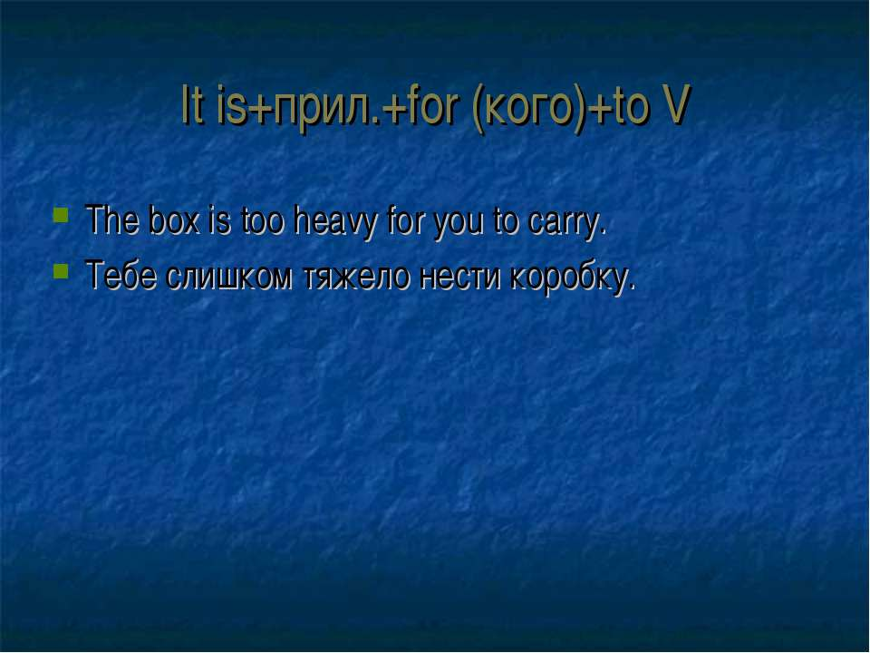 It is+прил.+for (кого)+to V The box is too heavy for you to carry. Тебе слишк...