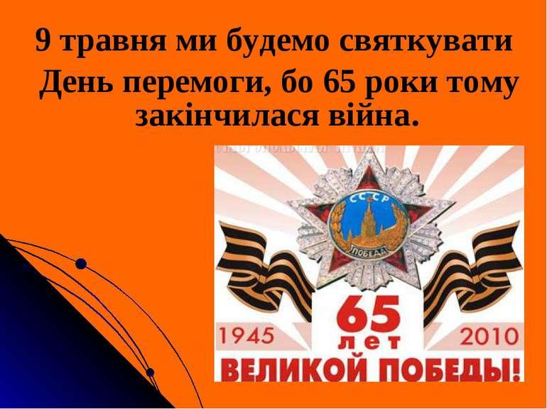 9 травня ми будемо святкувати День перемоги, бо 65 роки тому закінчилася війна.