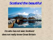 Scotland the beautiful He who has not seen Scotland does not really know Grea...