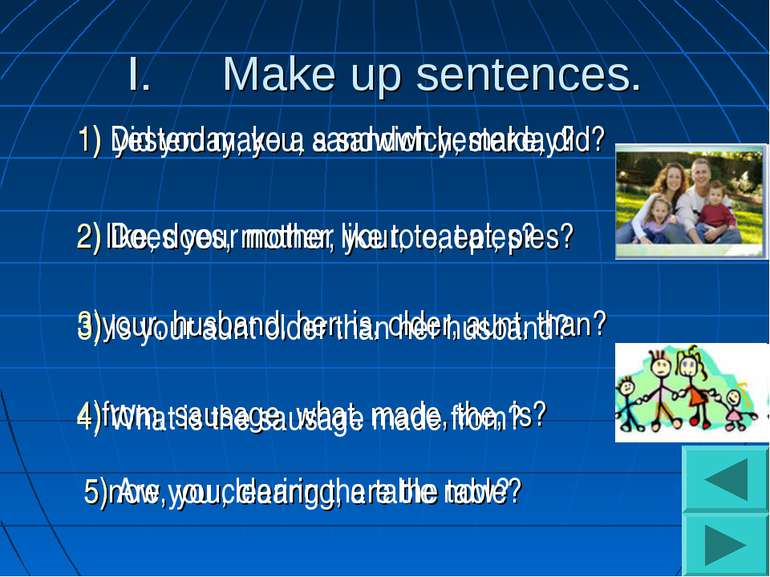 Make up sentences. 5)now, you, clearing, are the table? 4)from, sausage, what...
