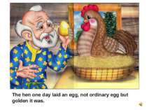 The hen one day laid an egg, not ordinary egg but golden it was.