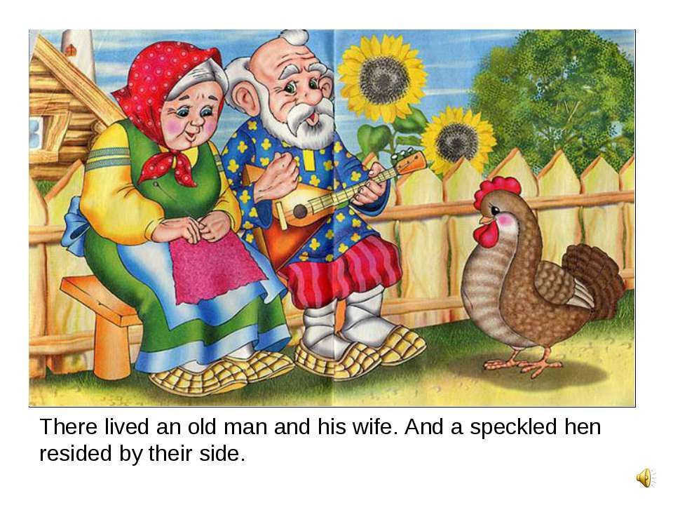 There lived an old man and his wife. And a speckled hen resided by their side.