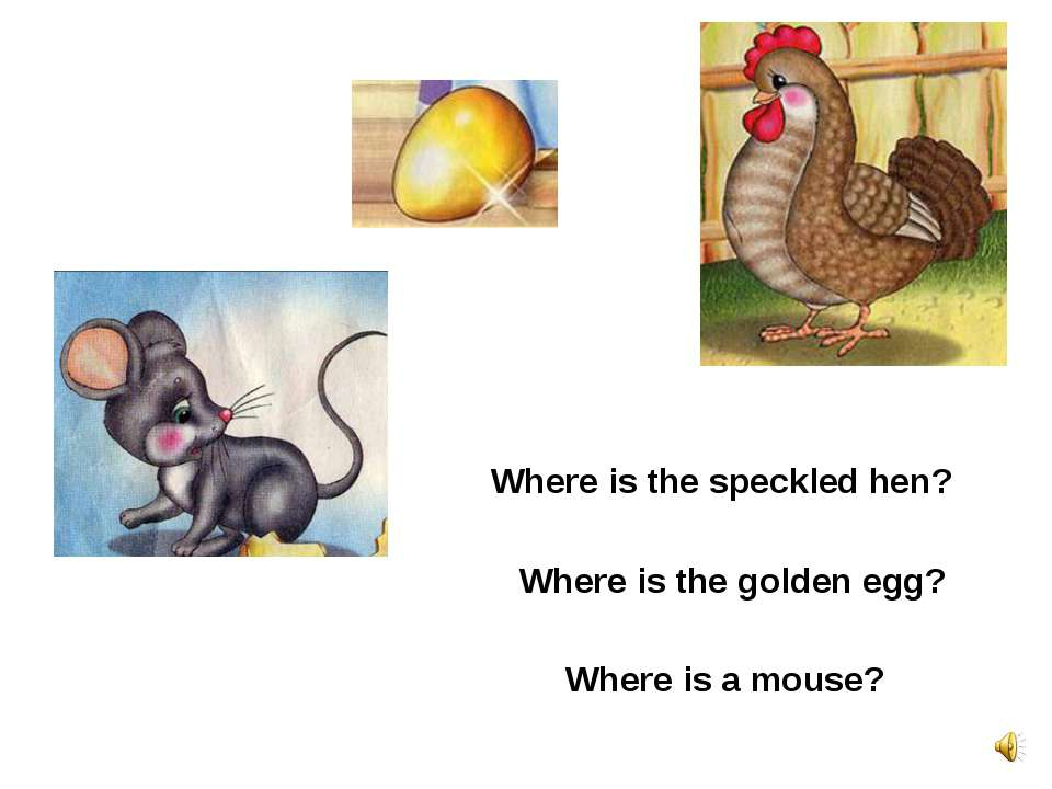 Where is the speckled hen? Where is a mouse? Where is the golden egg?