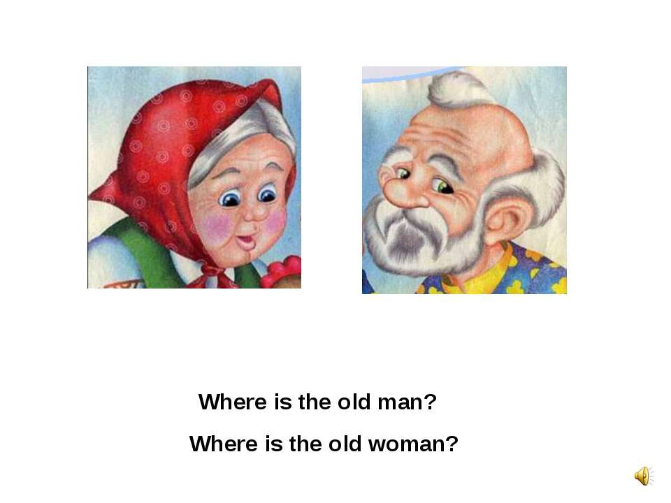 Where is the old man? Where is the old woman?