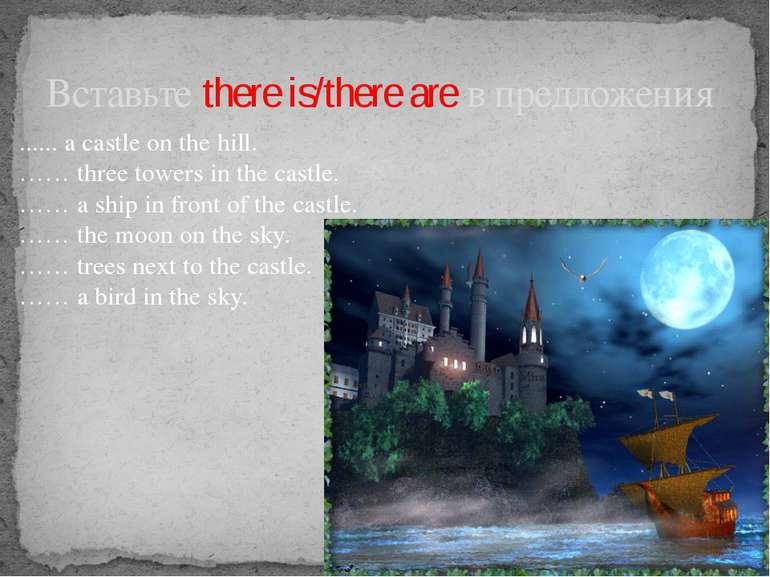 Вставьте there is/there are в предложения ...... a castle on the hill. …… thr...
