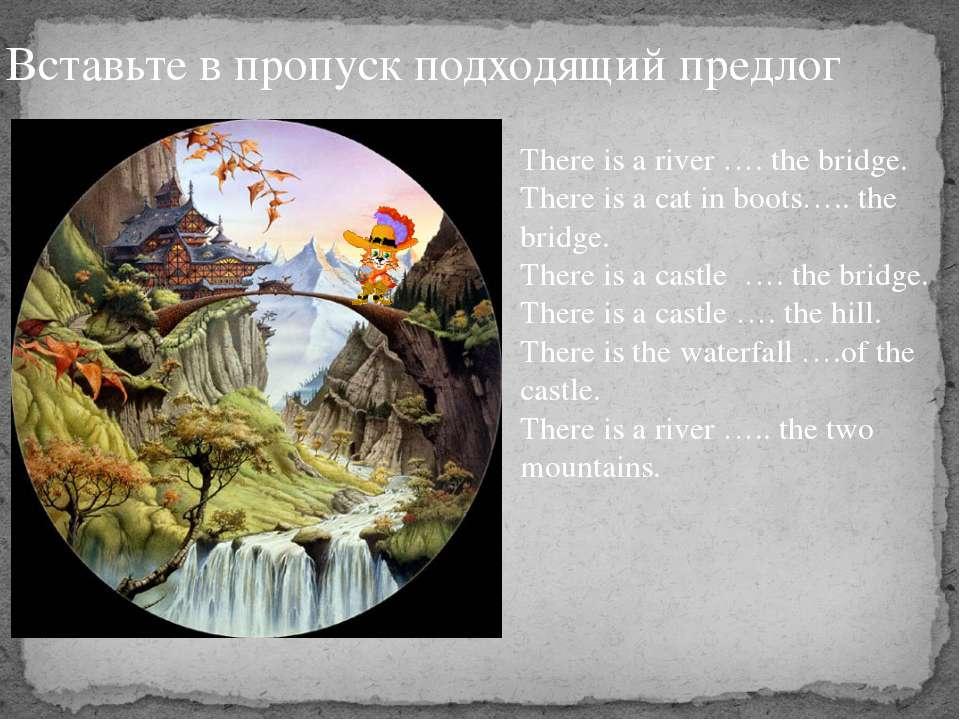 Вставьте в пропуск подходящий предлог There is a river …. the bridge. There i...