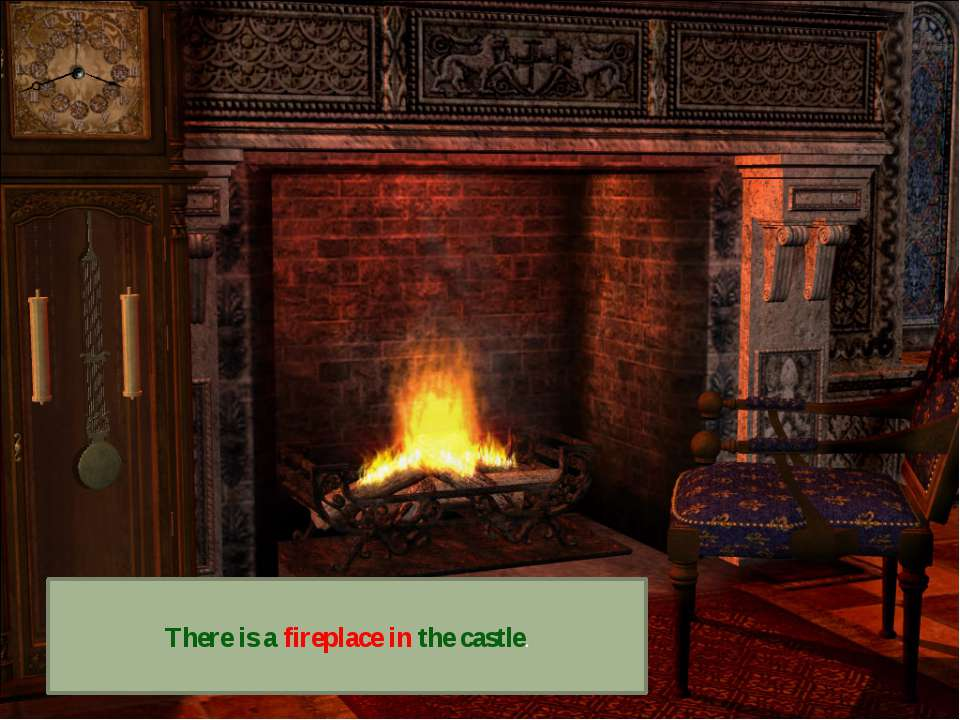 There is a fireplace in the castle.