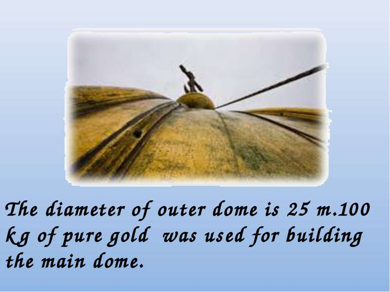 The diameter of outer dome is 25 m.100 kg of pure gold was used for building ...