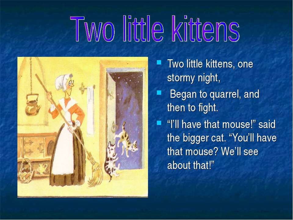 "Two little kittens, one stormy night, Began to quarrel, and then to fight. ""I..."