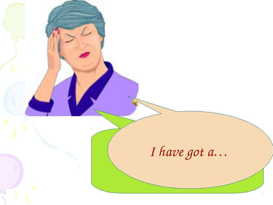 I have got a headache! I have got a…