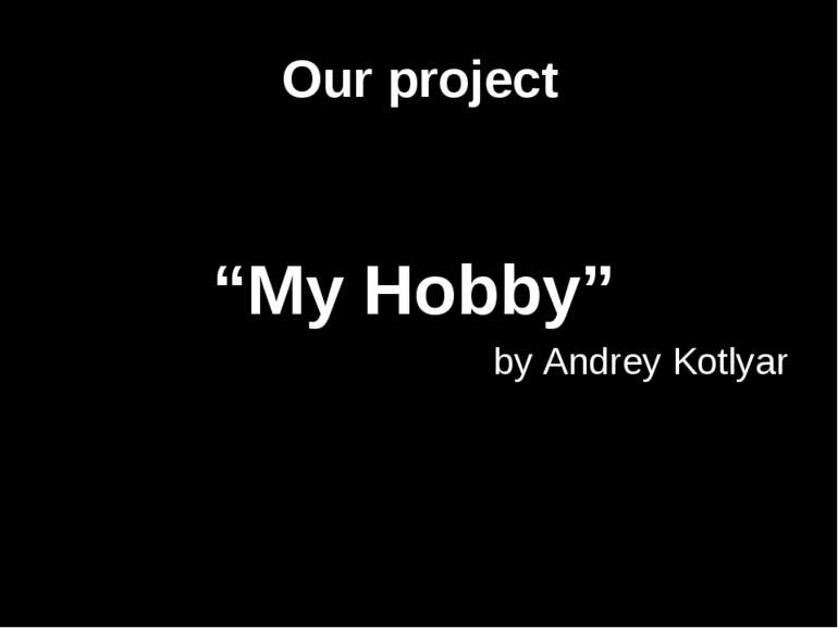 "Our project ""My Hobby"" by Andrey Kotlyar"