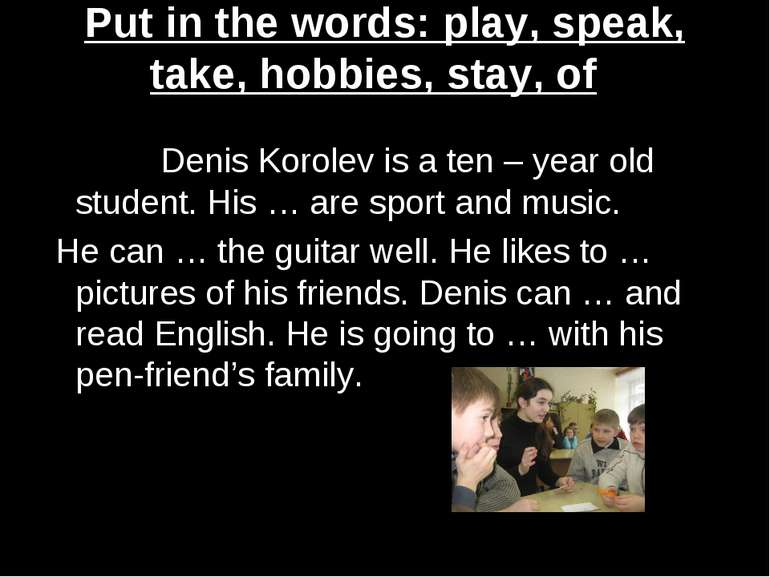 Put in the words: play, speak, take, hobbies, stay, of Denis Korolev is a ten...