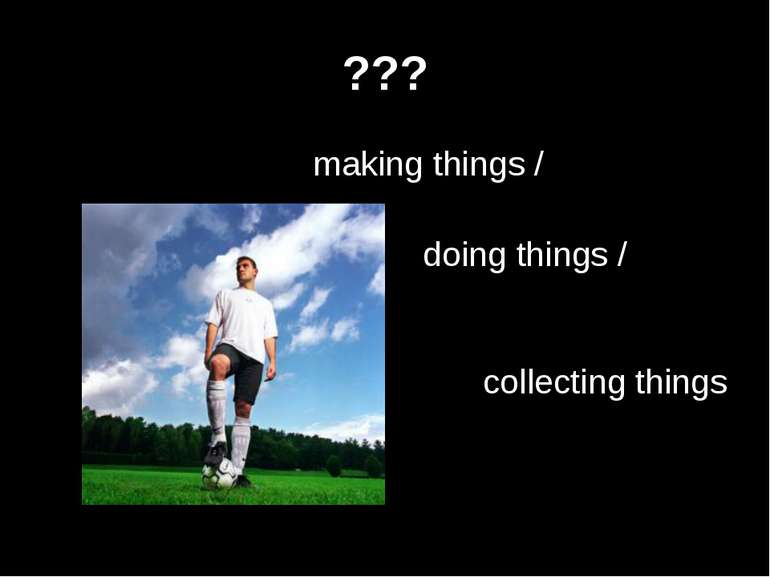 ??? making things / doing things / collecting things