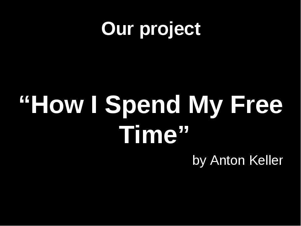 "Our project ""How I Spend My Free Time"" by Anton Keller"