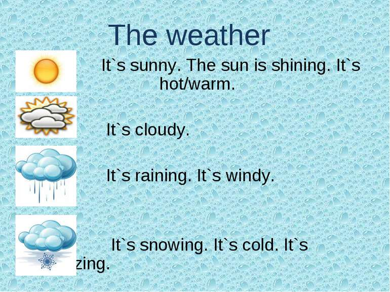 The weather It`s sunny. The sun is shining. It`s hot/warm. It`s cloudy. It`s ...