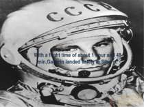 With a flight time of about 1 hour and 48 min,Gagarin landed safely in Siberia.