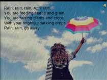 Rain, rain, rain, April rain, You are feeding seeds and grain, You are raisin...