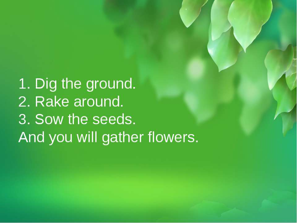 1. Dig the ground. 2. Rake around. 3. Sow the seeds. And you will gather flow...